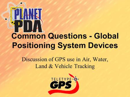 Common Questions - Global Positioning System Devices Discussion of GPS use in Air, Water, Land & Vehicle Tracking.