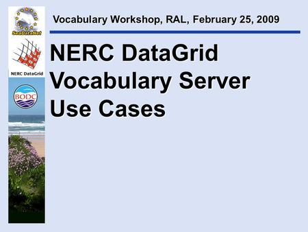 NERC DataGrid NERC DataGrid Vocabulary Server Use Cases Vocabulary Workshop, RAL, February 25, 2009.