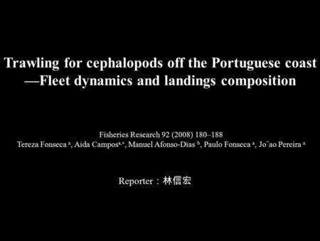 Trawling for cephalopods off the Portuguese coast —Fleet dynamics and landings composition Reporter :林信宏 Fisheries Research 92 (2008) 180–188 Tereza Fonseca.