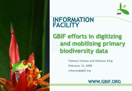GLOBAL BIODIVERSITY INFORMATION FACILITY Vishwas Chavan and Nicholas King February 12, 2008  GBIF efforts in digitizing and.