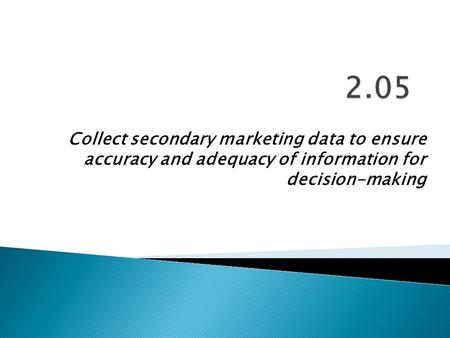 Collect secondary marketing data to ensure accuracy and adequacy of information for decision-making.