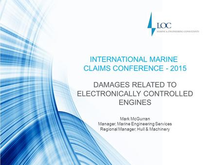 INTERNATIONAL MARINE CLAIMS CONFERENCE - 2015 DAMAGES RELATED TO ELECTRONICALLY CONTROLLED ENGINES Mark McGurran Manager, Marine Engineering Services Regional.