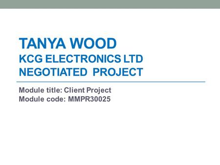 TANYA WOOD KCG ELECTRONICS LTD NEGOTIATED PROJECT Module title: Client Project Module code: MMPR30025.