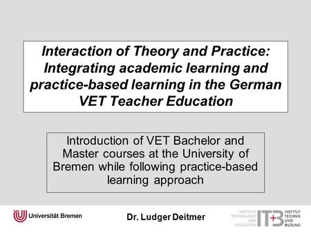 Dr. Ludger Deitmer Interaction of Theory and Practice: Integrating academic learning and practice-based learning in the German VET Teacher Education Introduction.