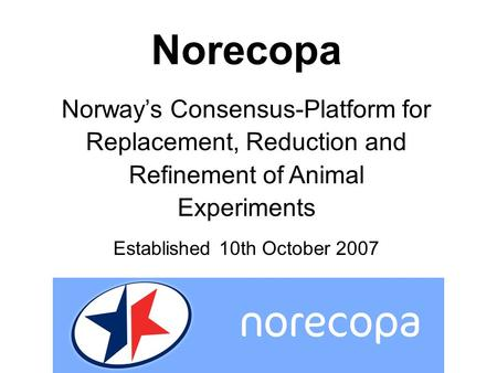 Norecopa Norway's Consensus-Platform for Replacement, Reduction and Refinement of Animal Experiments Established 10th October 2007.