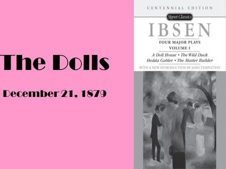 The Dolls December 21, 1879. History Period 19 th century In the West some types of plays included: Romanticism, Melodrama, and the problem plays of Naturalism.