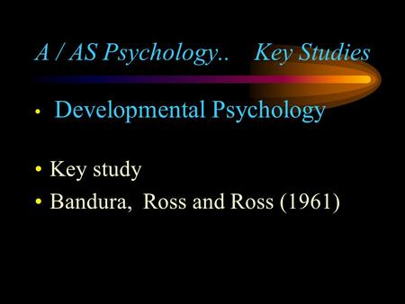 A / AS Psychology.. Key Studies Developmental Psychology Key study Bandura, Ross and Ross (1961)