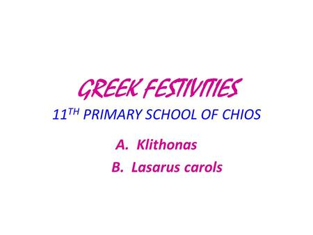 GREEK FESTIVITIES 11 TH PRIMARY SCHOOL OF CHIOS A.Klithonas B. Lasarus carols.
