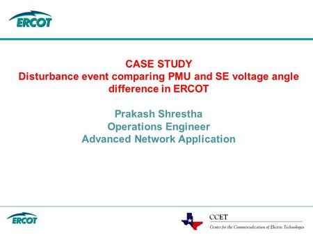 CASE STUDY Disturbance event comparing PMU and SE voltage angle difference in ERCOT Prakash Shrestha Operations Engineer Advanced Network Application.