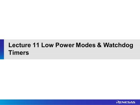 Lecture 11 Low Power Modes & Watchdog Timers. Outline RX210 Reset Sources RX210 Low Power Modes RX210 Watchdog Timers.