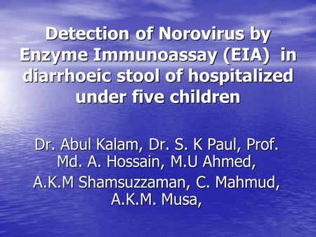 Detection of Norovirus by Enzyme Immunoassay (EIA) in diarrhoeic stool of hospitalized under five children Dr. Abul Kalam, Dr. S. K Paul, Prof. Md. A.