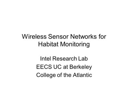 Wireless Sensor Networks for Habitat Monitoring Intel Research Lab EECS UC at Berkeley College of the Atlantic.