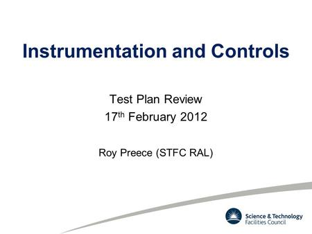 Instrumentation and Controls Test Plan Review 17 th February 2012 Roy Preece (STFC RAL)