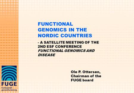 FUNCTIONAL GENOMICS IN THE NORDIC COUNTRIES - A SATELLITE MEETING OF THE 2ND ESF CONFERENCE FUNCTIONAL GENOMICS AND DISEASE Ole P. Ottersen, Chairman of.