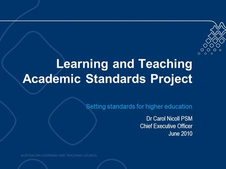 Learning and Teaching Academic Standards Project Setting standards for higher education Dr Carol Nicoll PSM Chief Executive Officer June 2010.