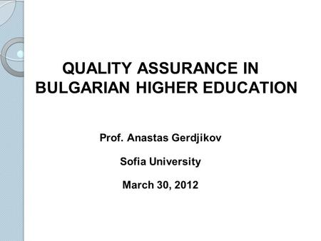 QUALITY ASSURANCE IN BULGARIAN HIGHER EDUCATION Prof. Anastas Gerdjikov Sofia University March 30, 2012.