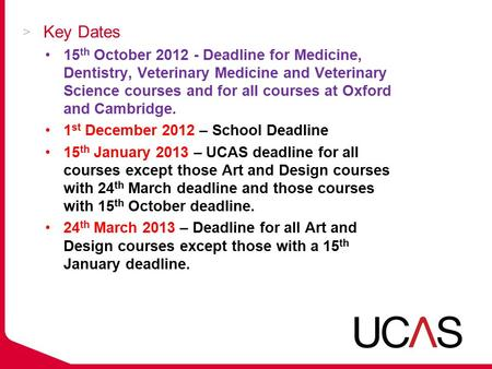 Key Dates 15 th October 2012 - Deadline for Medicine, Dentistry, Veterinary Medicine and Veterinary Science courses and for all courses at Oxford and Cambridge.