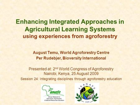 Enhancing Integrated Approaches in Agricultural Learning Systems using experiences from agroforestry August Temu, World Agroforestry Centre Per Rudebjer,