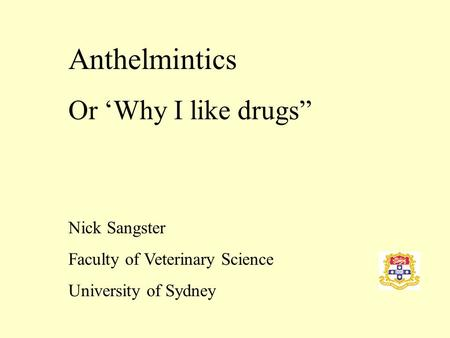"Anthelmintics Or 'Why I like drugs"" Nick Sangster Faculty of Veterinary Science University of Sydney."