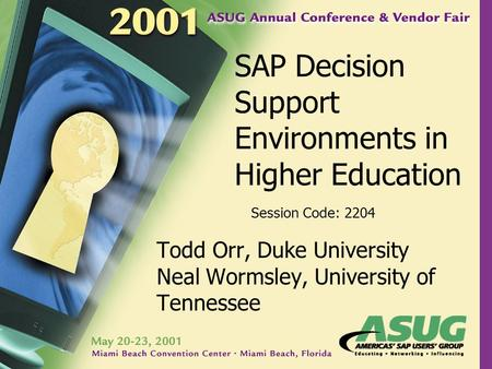 SAP Decision Support Environments in Higher Education Todd Orr, Duke University Neal Wormsley, University of Tennessee Session Code: 2204.