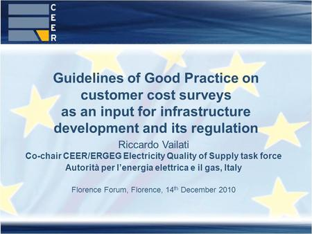 Guidelines of Good Practice on customer cost surveys as an input for infrastructure development and its regulation Riccardo Vailati Co-chair CEER/ERGEG.