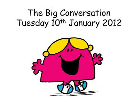 The Big Conversation Tuesday 10 th January 2012. Why do we have The Big Conversation?