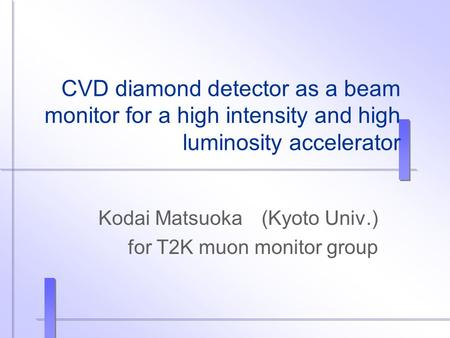 CVD diamond detector as a beam monitor for a high intensity and high luminosity accelerator Kodai Matsuoka (Kyoto Univ.) for T2K muon monitor group.