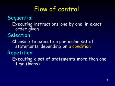 1 Flow of control Sequential Executing instructions one by one, in exact order given Selection Choosing to execute a particular set of statements depending.