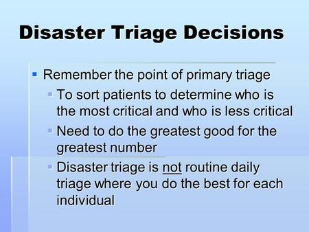 Disaster Triage Decisions  Remember the point of primary triage  To sort patients to determine who is the most critical and who is less critical  Need.