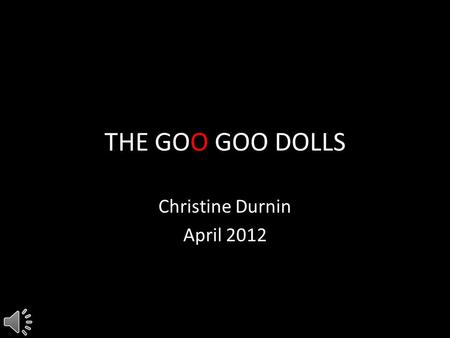THE GOO GOO DOLLS Christine Durnin April 2012 Interesting Information created in Buffalo, NY in 1986 under the name The Sex Maggots 14 top-10 singles,