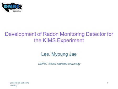 2003-10-25 80th KPS meeting 1 Development of Radon Monitoring Detector for the KIMS Experiment Lee, Myoung Jae DMRC, Seoul national university.