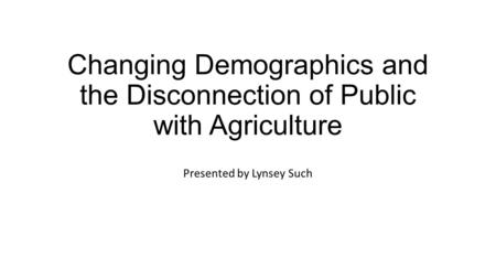 Changing Demographics and the Disconnection of Public with Agriculture Presented by Lynsey Such.