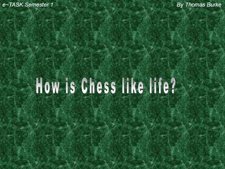 e~TASK Semester 1By Thomas Burke 1) Chess is like life because there are black and white squares on they chess board so its saying that we have good.