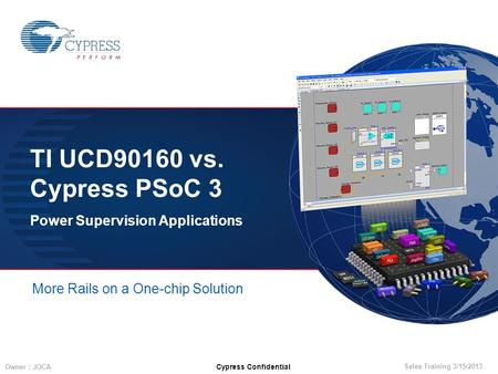 Sales Training 3/15/2013 Owner : JOCA Cypress Confidential TI UCD90160 vs. Cypress PSoC 3 Power Supervision Applications More Rails on a One-chip Solution.