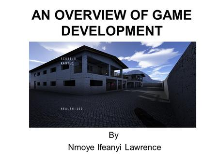 AN OVERVIEW OF GAME DEVELOPMENT By Nmoye Ifeanyi Lawrence.
