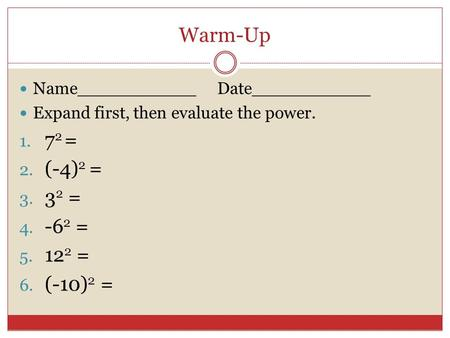 Warm-Up Name___________ Date___________ Expand first, then evaluate the power. 1. 7 2 = 2. (-4) 2 = 3. 3 2 = 4. -6 2 = 5. 12 2 = 6. (-10) 2 =