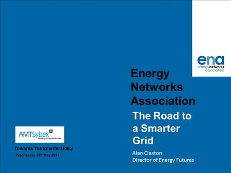 Energy Networks Association The Road to a Smarter Grid Alan Claxton Director of Energy Futures Towards The Smarter Utility Wednesday 18 th May 2011.