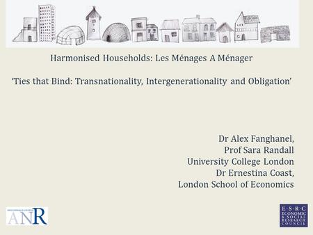 Harmonised Households: Les Ménages A Ménager 'Ties that Bind: Transnationality, Intergenerationality and Obligation' Dr Alex Fanghanel, Prof Sara Randall.