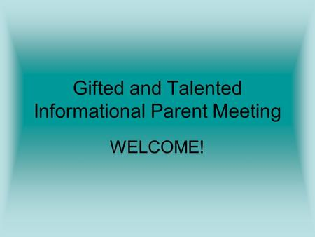 Gifted and Talented Informational Parent Meeting WELCOME!