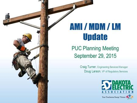 AMI / MDM / LM Update PUC Planning Meeting September 29, 2015 Craig Turner, Engineering Services Manager Doug Larson, VP of Regulatory Services 1.