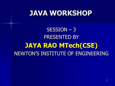 JAVA WORKSHOP SESSION – 3 PRESENTED BY JAYA RAO MTech(CSE) NEWTON'S INSTITUTE OF ENGINEERING 1.