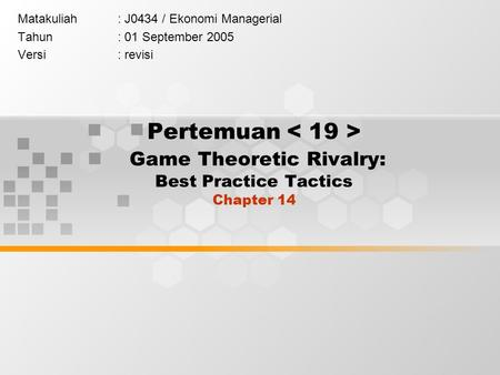 Pertemuan Game Theoretic Rivalry: Best Practice Tactics Chapter 14 Matakuliah: J0434 / Ekonomi Managerial Tahun: 01 September 2005 Versi: revisi.