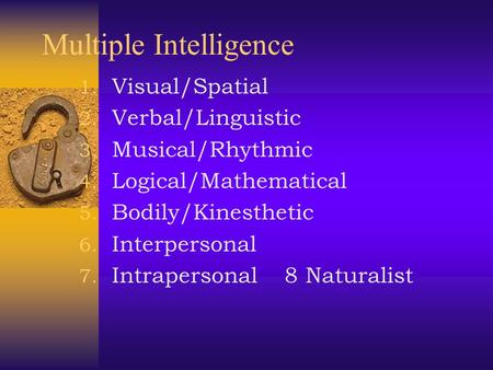 Multiple Intelligence 1. Visual/Spatial 2. Verbal/Linguistic 3. Musical/Rhythmic 4. Logical/Mathematical 5. Bodily/Kinesthetic 6. Interpersonal 7. Intrapersonal.