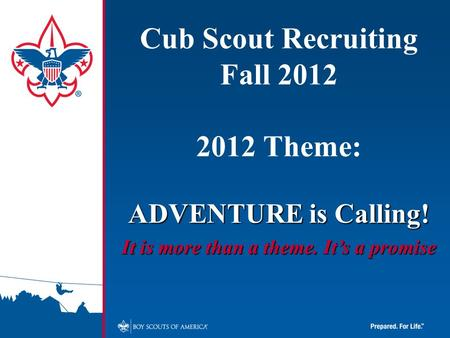 Cub Scout Recruiting Fall 2012 2012 Theme: ADVENTURE is Calling! It is more than a theme. It's a promise.
