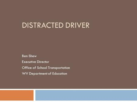 DISTRACTED DRIVER Ben Shew Executive Director Office of School Transportation WV Department of Education.