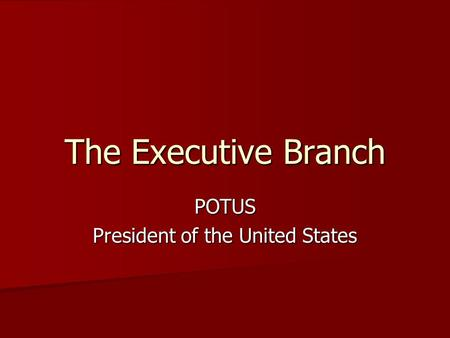The Executive Branch POTUS President of the United States.