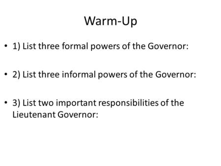 Warm-Up 1) List three formal powers of the Governor: 2) List three informal powers of the Governor: 3) List two important responsibilities of the Lieutenant.
