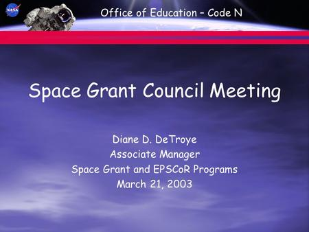 Office of Education – Code N Space Grant Council Meeting Diane D. DeTroye Associate Manager Space Grant and EPSCoR Programs March 21, 2003.