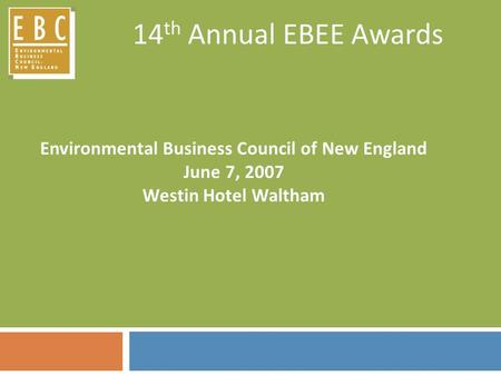 14 th Annual EBEE Awards Environmental Business Council of New England June 7, 2007 Westin Hotel Waltham.