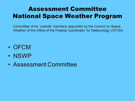 "Assessment Committee National Space Weather Program Committee of six ""outside"" members appointed by the Council on Space Weather of the Office of the Federal."